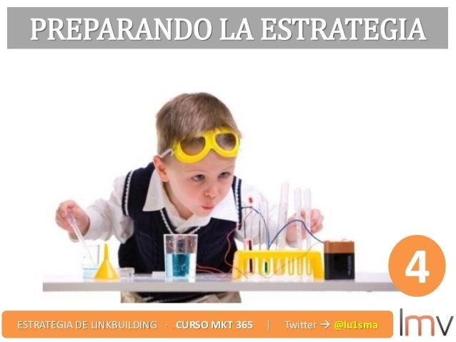 PREPARANDO LA ESTRATEGIA 4 ESTRATEGIA DE LINKBUILDING · CURSO MKT 365 | Twitter  @lu1sma