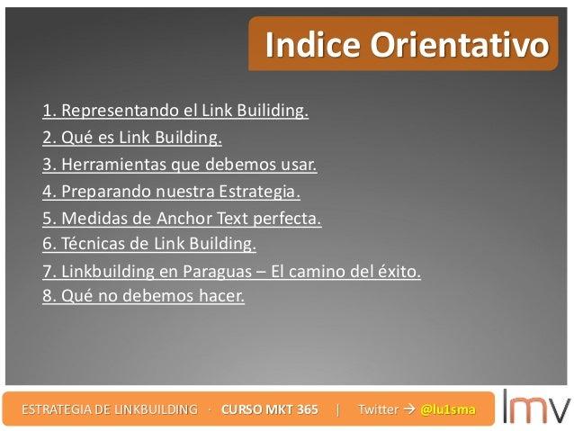 Indice Orientativo 1. Representando el Link Builiding. 2. Qué es Link Building. 3. Herramientas que debemos usar. 4. Prepa...