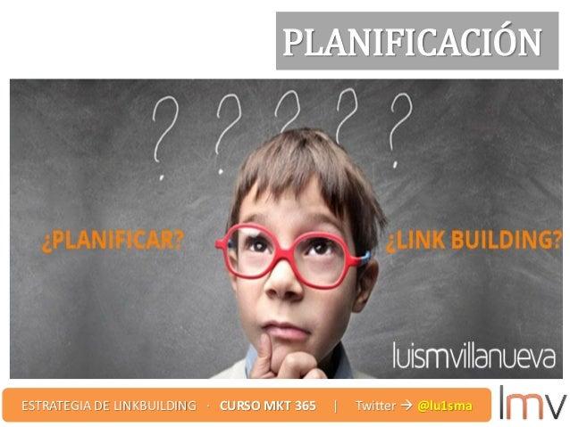 PLANIFICACIÓN ESTRATEGIA DE LINKBUILDING · CURSO MKT 365 | Twitter  @lu1sma