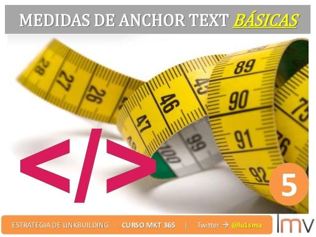 MEDIDAS DE ANCHOR TEXT BÁSICAS 5 ESTRATEGIA DE LINKBUILDING · CURSO MKT 365 | Twitter  @lu1sma