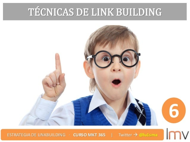 TÉCNICAS DE LINK BUILDING 6 ESTRATEGIA DE LINKBUILDING · CURSO MKT 365 | Twitter  @lu1sma