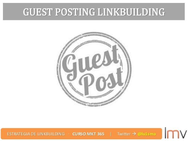 GUEST POSTING LINKBUILDING ESTRATEGIA DE LINKBUILDING · CURSO MKT 365 | Twitter  @lu1sma