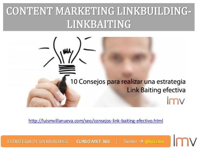 CONTENT MARKETING LINKBUILDING- LINKBAITING http://luismvillanueva.com/seo/consejos-link-baiting-efectivo.html ESTRATEGIA ...