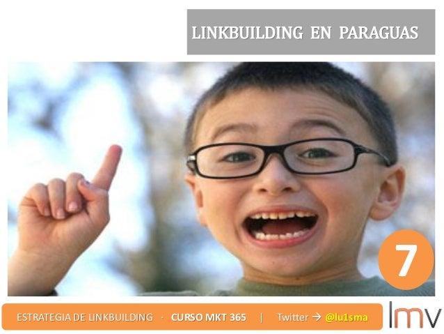 LINKBUILDING EN PARAGUAS 7 ESTRATEGIA DE LINKBUILDING · CURSO MKT 365 | Twitter  @lu1sma