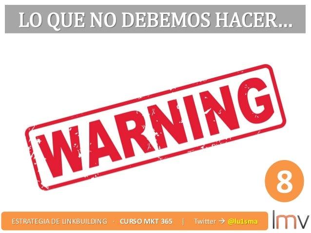 LO QUE NO DEBEMOS HACER… 8 ESTRATEGIA DE LINKBUILDING · CURSO MKT 365 | Twitter  @lu1sma