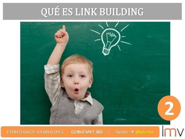 QUÉ ES LINK BUILDING 2 ESTRATEGIA DE LINKBUILDING · CURSO MKT 365 | Twitter  @lu1sma