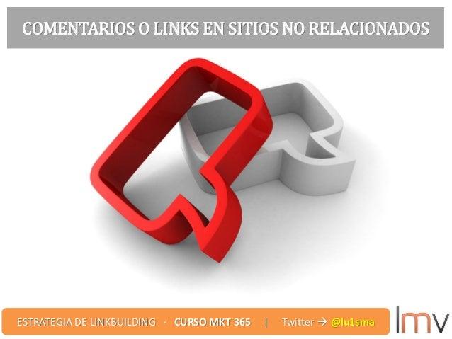 COMENTARIOS O LINKS EN SITIOS NO RELACIONADOS ESTRATEGIA DE LINKBUILDING · CURSO MKT 365 | Twitter  @lu1sma