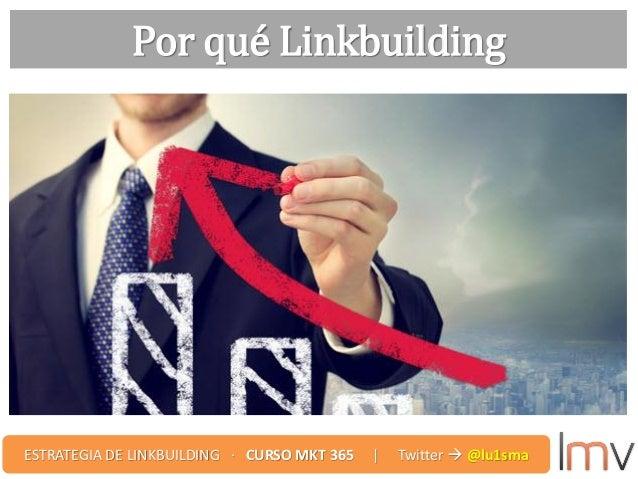 Por qué Linkbuilding ESTRATEGIA DE LINKBUILDING · CURSO MKT 365 | Twitter  @lu1sma