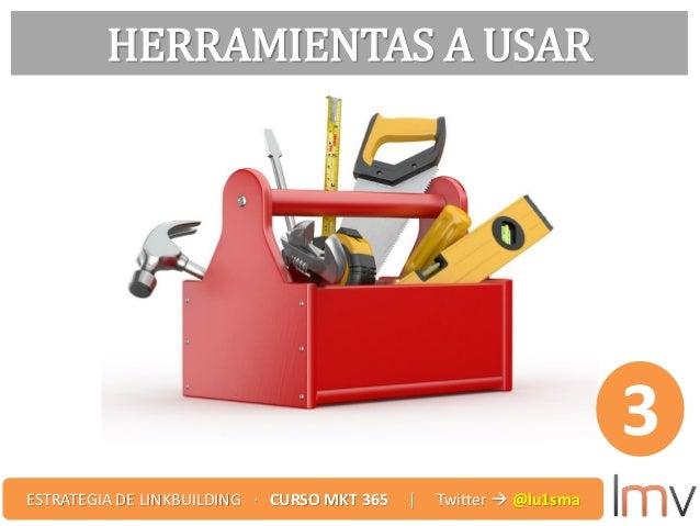 HERRAMIENTAS A USAR 3 ESTRATEGIA DE LINKBUILDING · CURSO MKT 365 | Twitter  @lu1sma