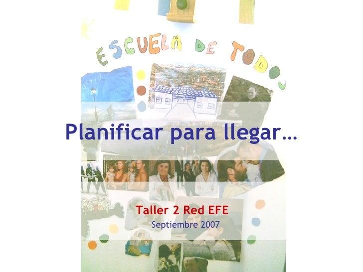 Planificar para llegar … Taller 2 Red EFE   Septiembre 2007