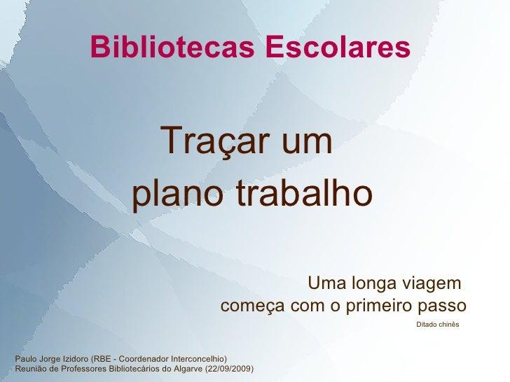 Bibliotecas Escolares  Definir um  plano trabalho Uma longa viagem  começa com o primeiro passo Paulo Jorge Izidoro (RBE -...