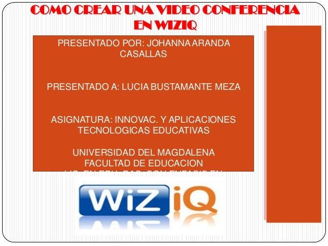 COMO CREAR UNA VIDEO CONFERENCIA            EN WIZIQ   PRESENTADO POR: JOHANNA ARANDA             CASALLAS PRESENTADO A: L...