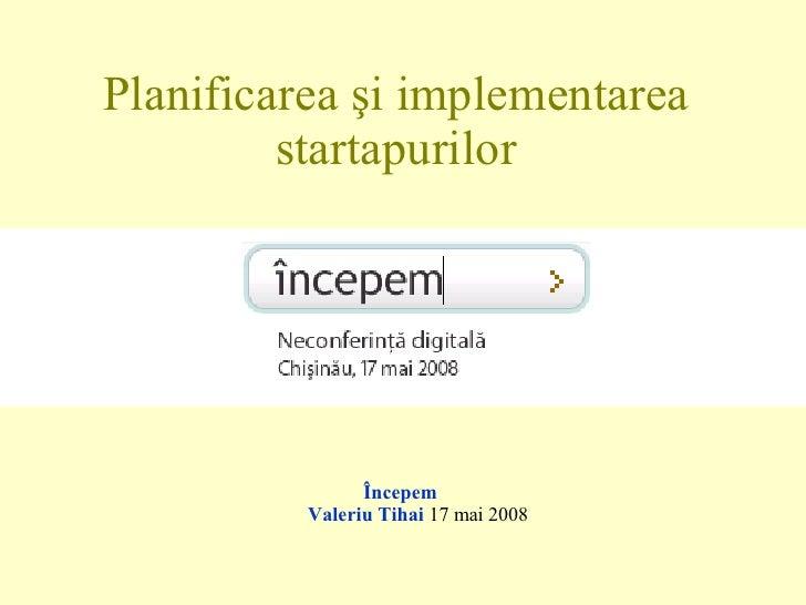 Planificarea şi implementarea startapurilor <ul><li>Începem  Valeriu Tihai  17 mai 2008 </li></ul>