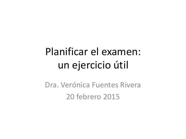 Planificar el examen: un ejercicio útil Dra. Verónica Fuentes Rivera 20 febrero 2015