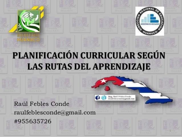 PLANIFICACIÓN CURRICULAR SEGÚN  LAS RUTAS DEL APRENDIZAJE  Raúl Febles Conde  raulfeblesconde@gmail.com  #955635726  1