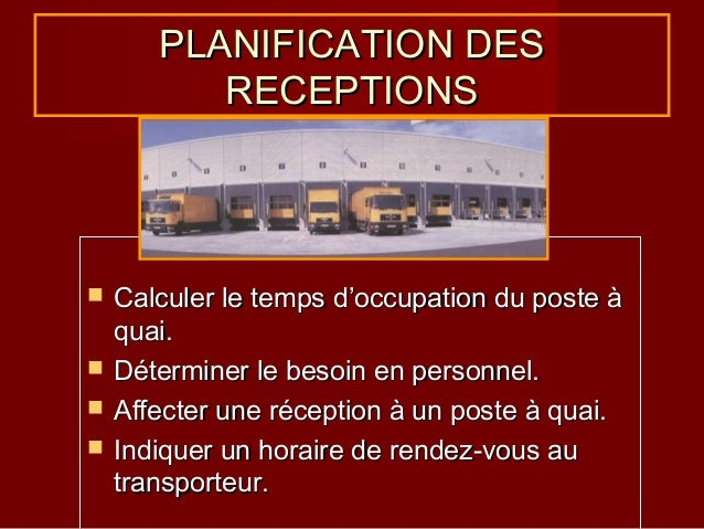 PLANIFICATION DES RECEPTIONS       Calculer le temps d'occupation du poste à quai. Déterminer le besoin en personnel. ...