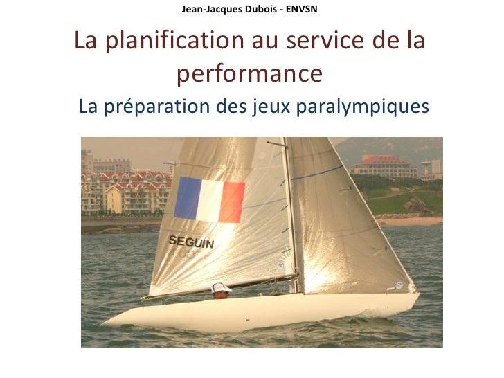 Jean-Jacques Dubois - ENVSN   La planification au service de la           performance La préparation des jeux paralympiques