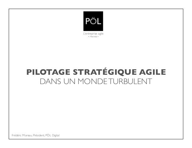 Frédéric Moreau, Président, PÖL Digital PILOTAGE STRATÉGIQUE AGILE DANS UN MONDETURBULENT L'entreprise agile • Montréal •