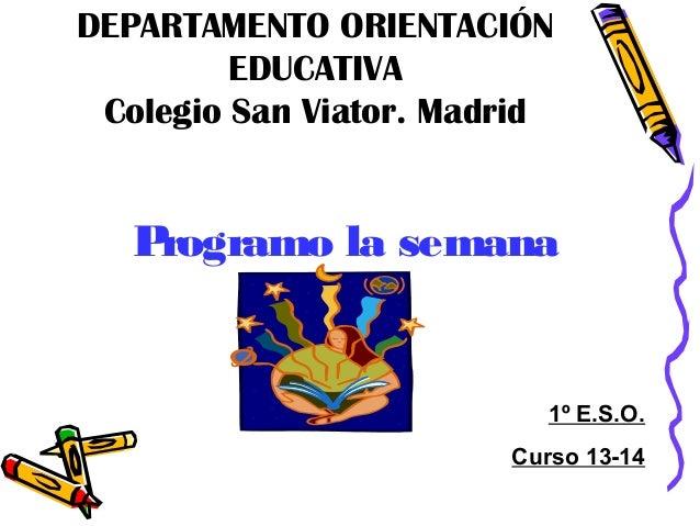 DEPARTAMENTO ORIENTACIÓN EDUCATIVA Colegio San Viator. Madrid  P rogramo la semana  1º E.S.O. Curso 13-14