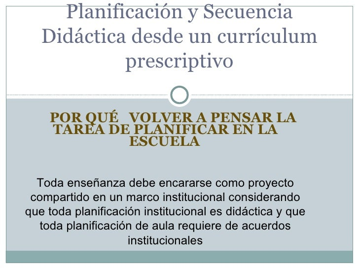 Planificación y Secuencia   Didáctica desde un currículum            prescriptivo    POR QUÉ VOLVER A PENSAR LA    TAREA D...