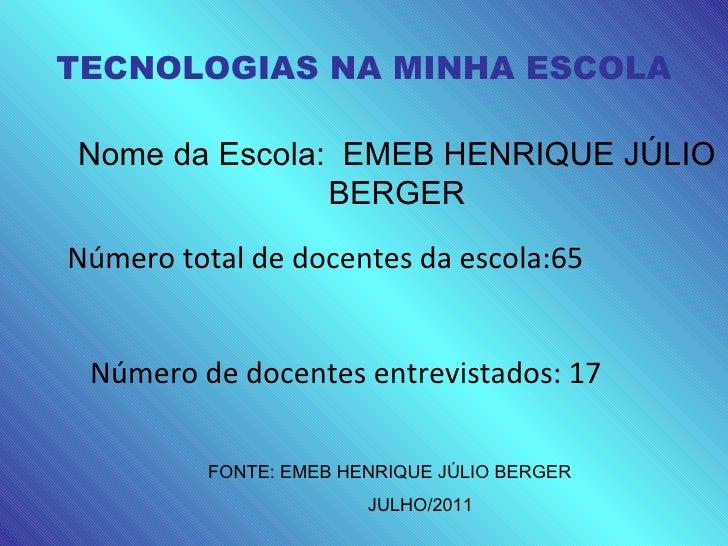 Nome da Escola:  EMEB HENRIQUE JÚLIO BERGER FONTE: EMEB HENRIQUE JÚLIO BERGER JULHO/2011 17 65 EMEB HENRIQUE JÚLIO BERGER ...
