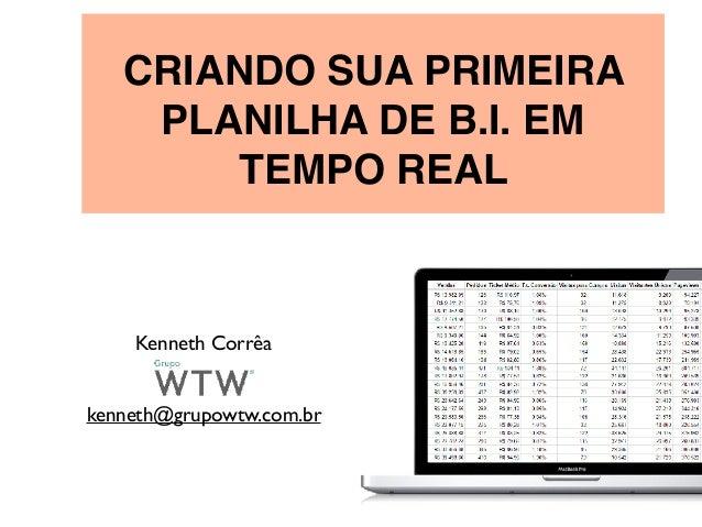 CRIANDO SUA PRIMEIRA PLANILHA DE B.I. EM TEMPO REAL Kenneth Corrêa kenneth@grupowtw.com.br