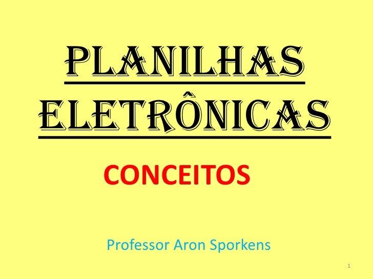 PLANILHASELETRÔNICAS  CONCEITOS  Professor Aron Sporkens                            1