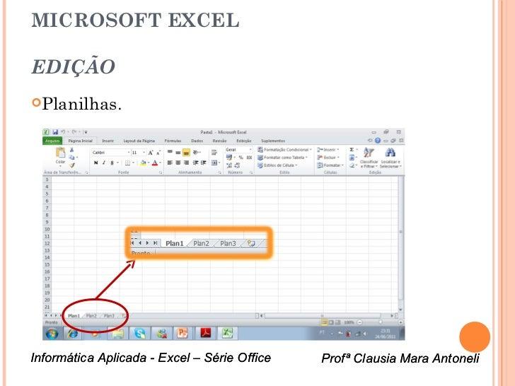 MICROSOFT EXCELEDIÇÃOPlanilhas.Informática Aplicada - Excel – Série Office   Profª Clausia Mara Antoneli                 ...