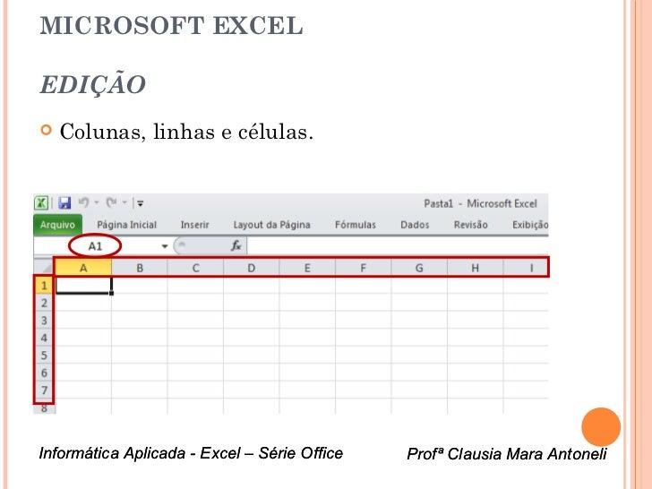 MICROSOFT EXCELEDIÇÃO   Colunas, linhas e células.Informática Aplicada - Excel – Série Office   Profª Clausia Mara Antone...
