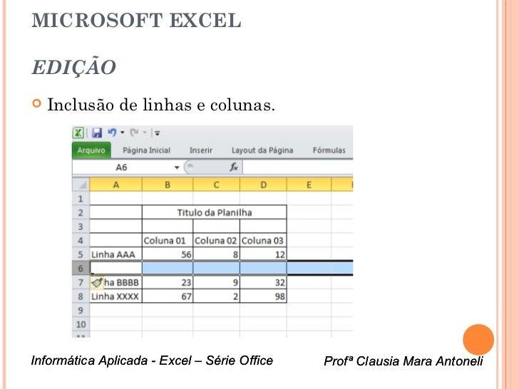 MICROSOFT EXCELEDIÇÃO   Inclusão de linhas e colunas.Informática Aplicada - Excel – Série Office   Profª Clausia Mara Ant...