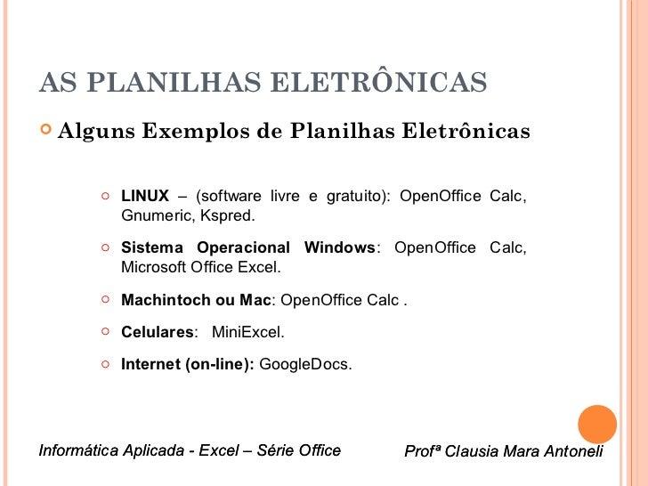 AS PLANILHAS ELETRÔNICAS   Alguns Exemplos de Planilhas Eletrônicas        o LINUX – (software livre e gratuito): OpenOff...