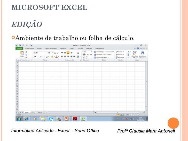 MICROSOFT EXCELEDIÇÃOAmbiente       de trabalho ou folha de cálculo.Informática Aplicada - Excel – Série Office   Profª C...