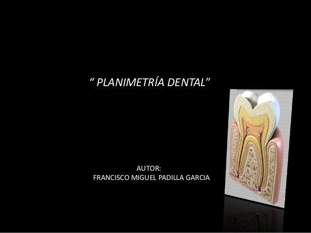""""""" PLANIMETRÍA DENTAL""""  AUTOR:  FRANCISCO MIGUEL PADILLA GARCIA"""