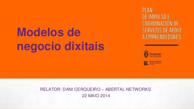 RELATOR: DANI CERQUEIRO – ABERTAL NETWORKS 22 MAIO 2014 Modelos de negocio dixitais