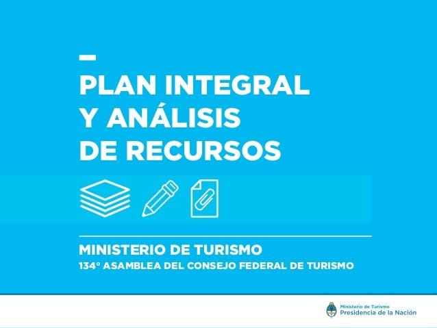 PLAN INTEGRAL Y ANÁLISIS DE RECURSOS MINISTERIO DE TURISMO 134° ASAMBLEA DEL CONSEJO FEDERAL DE TURISMO