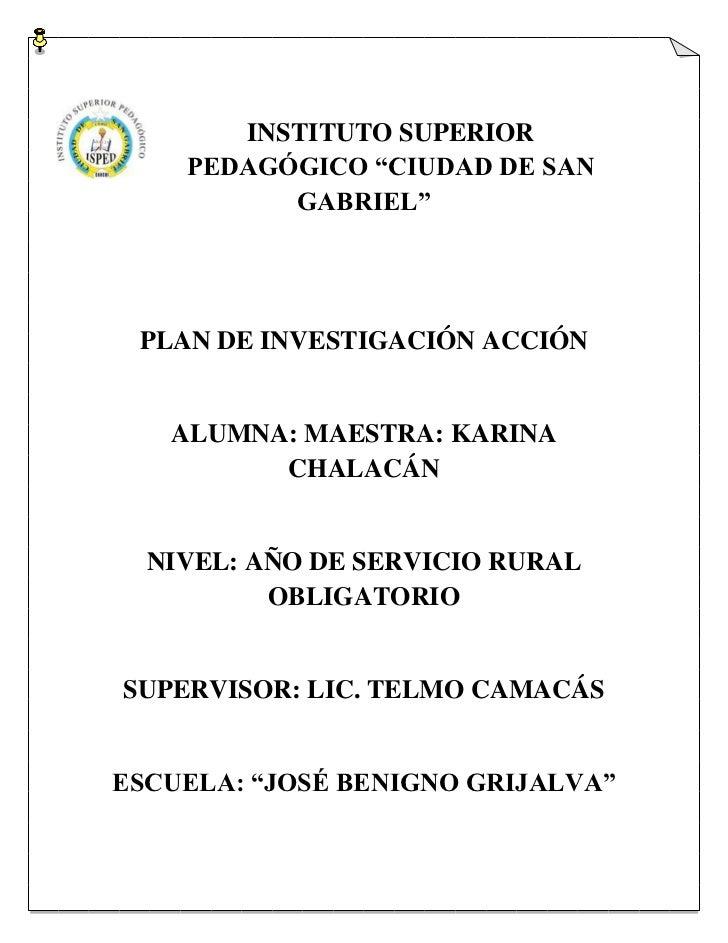 """INSTITUTO SUPERIOR    PEDAGÓGICO """"CIUDAD DE SAN          GABRIEL"""" PLAN DE INVESTIGACIÓN ACCIÓN   ALUMNA: MAESTRA: KARINA  ..."""