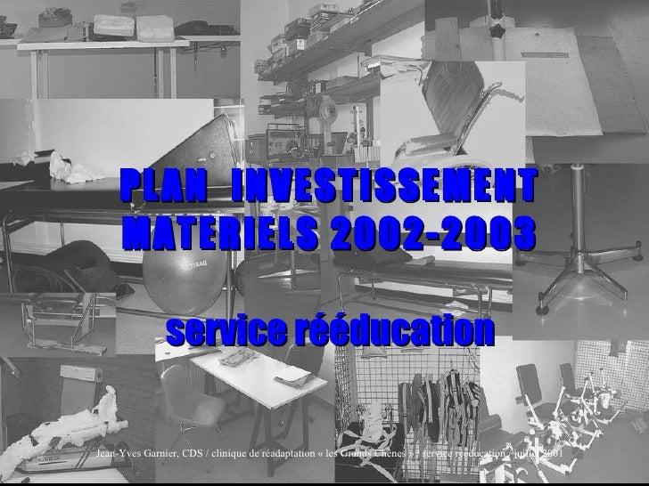 PLAN  INVESTISSEMENT MATERIELS 2002-2003 service rééducation Jean-Yves Garnier, CDS / clinique de réadaptation «les Grand...