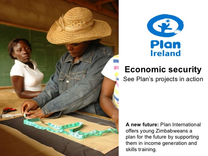 Economic security See Plan's projects in action A new future:  Plan International offers young Zimbabweans a plan for the ...
