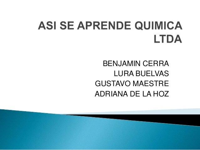 ASI SE APRENDE QUIMICA LTDA<br />BENJAMIN CERRA<br />LURA BUELVAS<br /> GUSTAVO MAESTRE <br />ADRIANA DE LA HOZ<br />