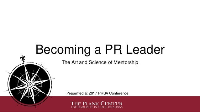 Becoming a PR Leader The Art and Science of Mentorship Presented at 2017 PRSA Conference