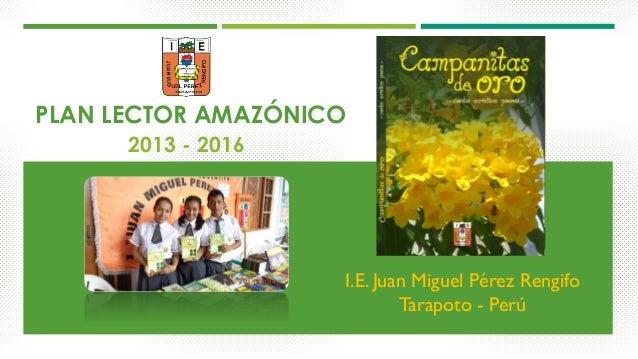 PLAN LECTOR AMAZÓNICO 2013 - 2016 I.E. Juan Miguel Pérez Rengifo Tarapoto - Perú
