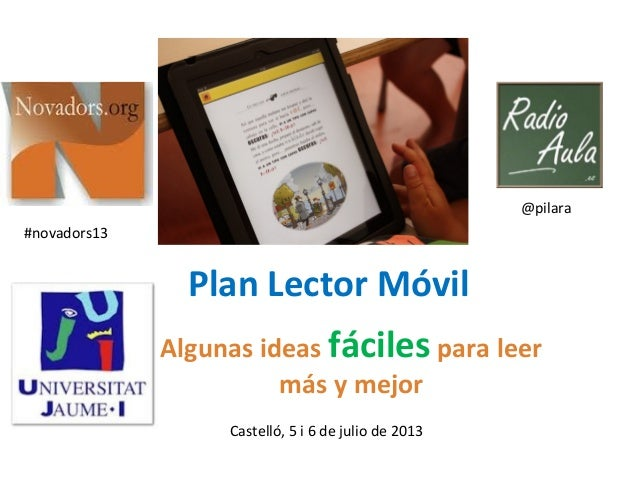 Plan Lector Móvil Algunas ideas fáciles para leer más y mejor Castelló, 5 i 6 de julio de 2013 @pilara #novadors13