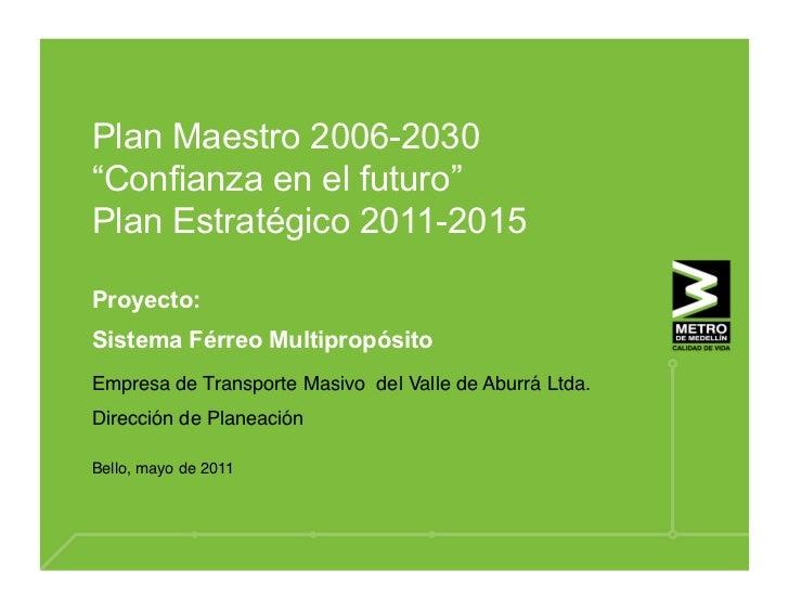 """Plan Maestro 2006-2030""""Confianza en el futuro""""Plan Estratégico 2011-2015Proyecto:Sistema Férreo MultipropósitoEmpresa de T..."""