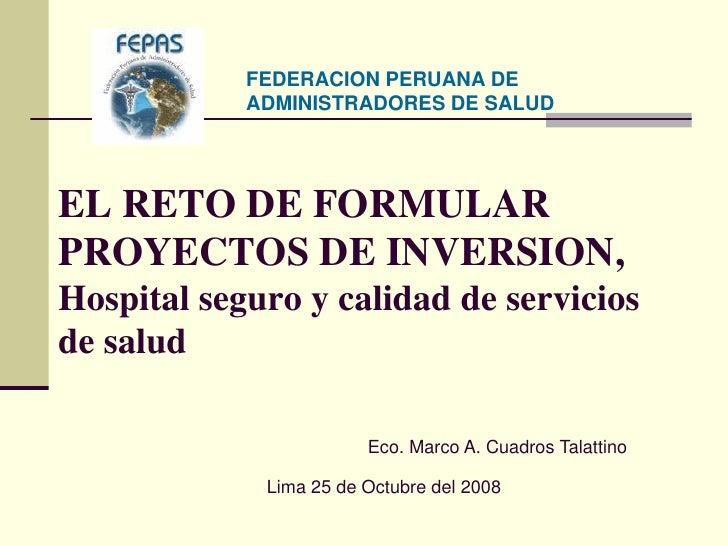 FEDERACION PERUANA DE             ADMINISTRADORES DE SALUD     EL RETO DE FORMULAR PROYECTOS DE INVERSION, Hospital seguro...