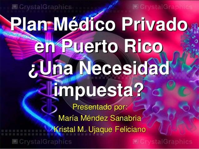 Plan Médico Privado en Puerto Rico ¿Una Necesidad impuesta? Presentado por: María Méndez Sanabria Kristal M. Ujaque Felici...