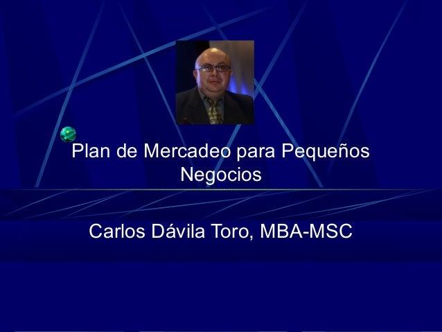 Plan de Mercadeo para Pequeños Negocios Carlos Dávila Toro, MBA-MSC