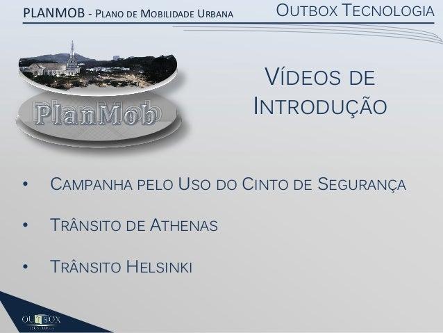 PLANMOB - PLANO DE MOBILIDADE URBANA  OUTBOX TECNOLOGIA  VÍDEOS DE  INTRODUÇÃO •  CAMPANHA PELO USO DO CINTO DE SEGURANÇA ...