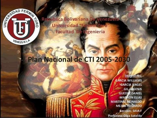 Plan Nacional de CTI 2005-2030 Integrantes: GARCIA WILLIAMS GARCIA ANGEL GIL ARGENIS GUEDEZ DANIEL MARRON ELIAS MARTINEZ R...
