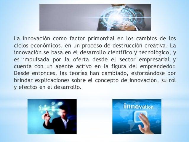 La innovación como factor primordial en los cambios de los ciclos económicos, en un proceso de destrucción creativa. La in...