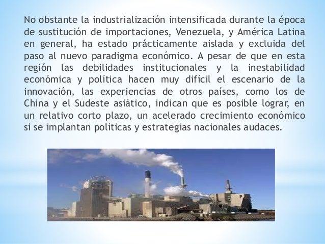 No obstante la industrialización intensificada durante la época de sustitución de importaciones, Venezuela, y América Lati...